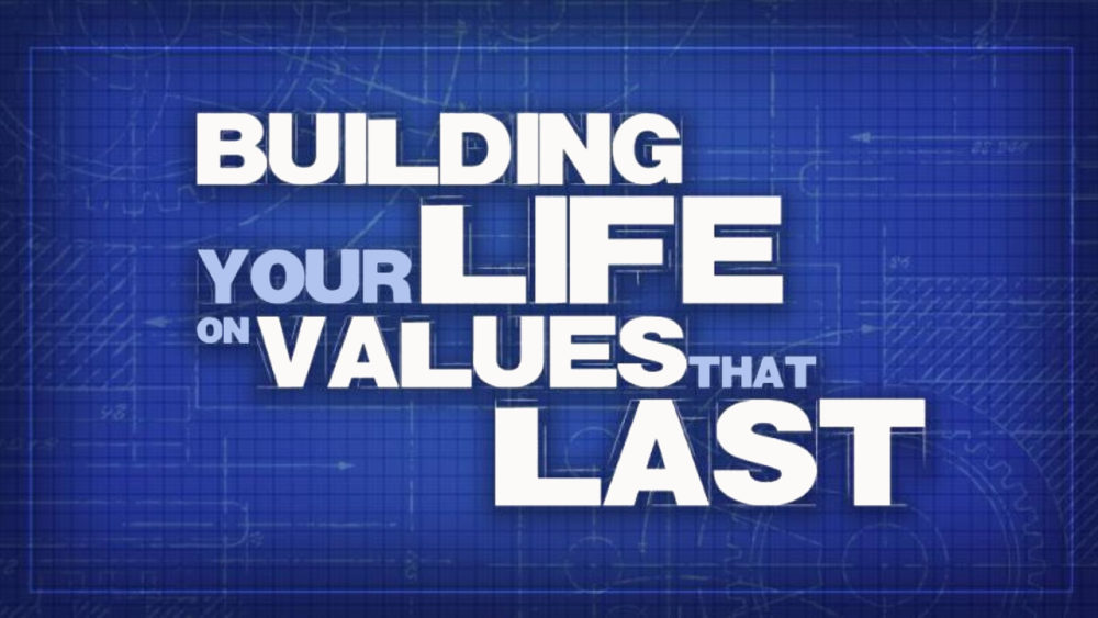 BUILDING MY LIFE ON VALUES THAT LAST